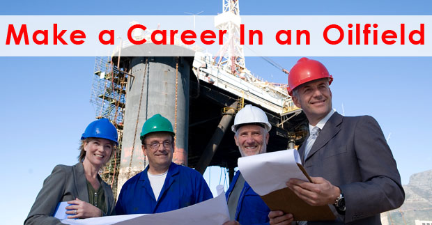 10 Tips to Make a Career in an Oilfield For New Personnel